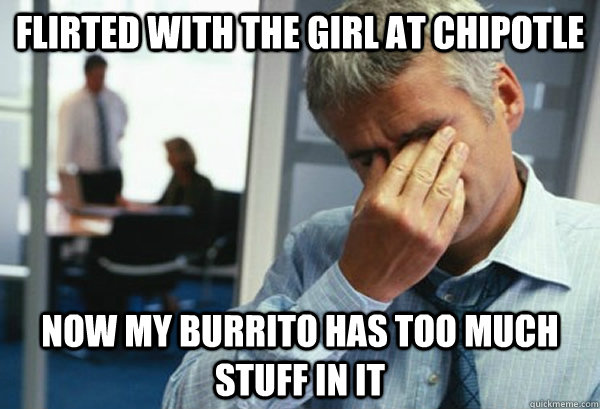 flirted with the girl at chipotle now my burrito has too muc - Male First World Problems