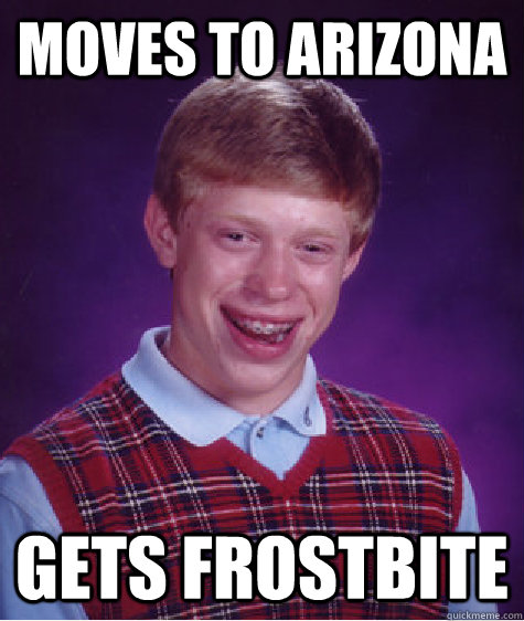 moves to arizona gets frostbite - Bad Luck Brian