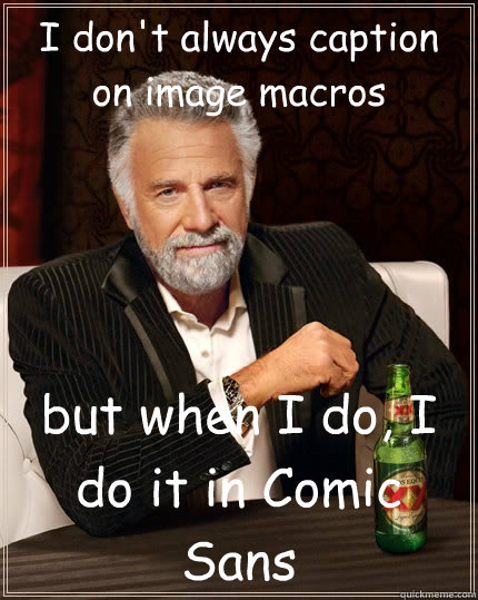 i dont always caption on image macros but when i do i do i - The Most Interesting Man In The World