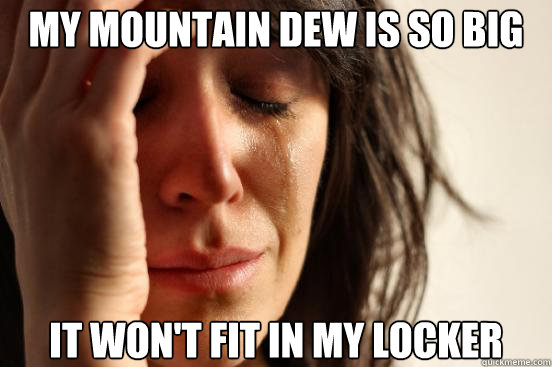 my mountain dew is so big it wont fit in my locker - First World Problems