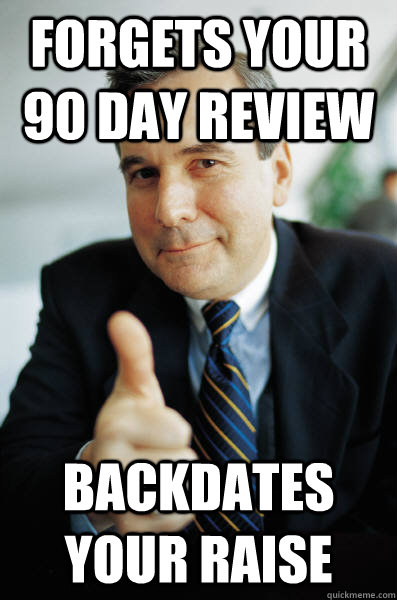 forgets your 90 day review backdates your raise - Good Guy Boss