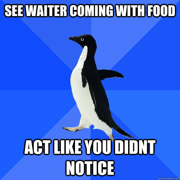 see waiter coming with food act like you didnt notice - Socially Awkward Penguin