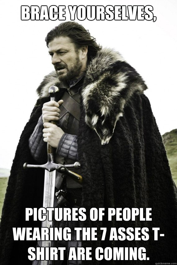 brace yourselves pictures of people wearing the 7 asses ts - Brace yourself