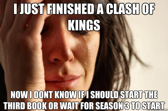 i just finished a clash of kings now i dont know if i should - First World Problems
