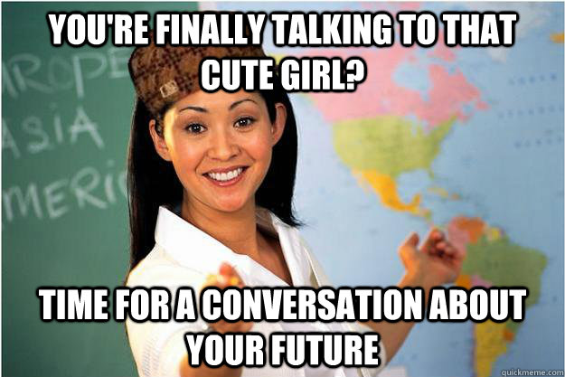 youre finally talking to that cute girl time for a convers - Scumbag Teacher