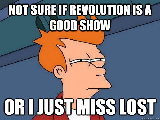 not sure if revolution is a good show or i just miss lost - Futurama Fry