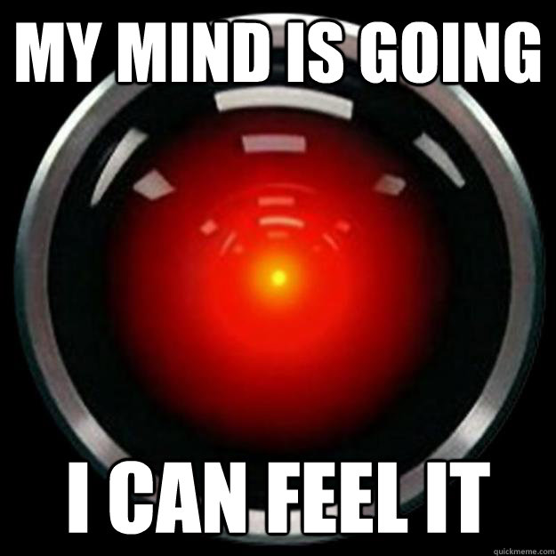 my mind is going i can feel it - Hal 9000