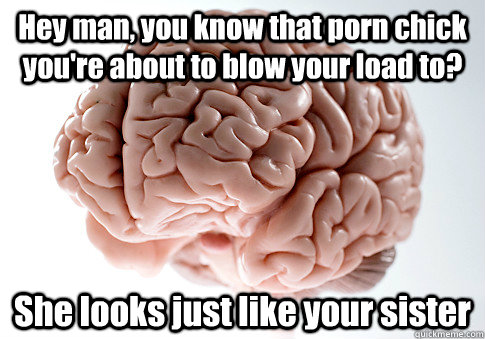 hey man you know that porn chick youre about to blow your  - Scumbag Brain
