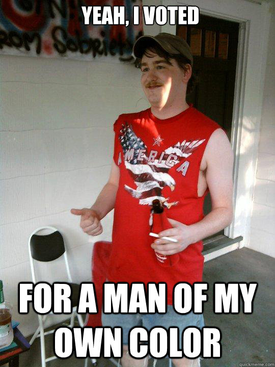 yeah i voted for a man of my own color - Redneck Randal
