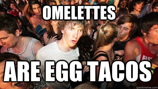 omelettes are egg tacos - Sudden Clarity Clarence