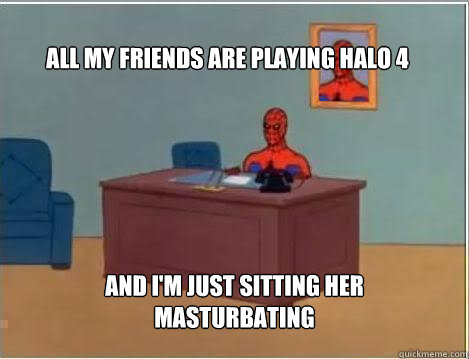 all my friends are playing halo 4 and im just sitting her m - Spiderman