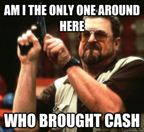 am i the only one around here who brought cash - Am I The Only One Around Here