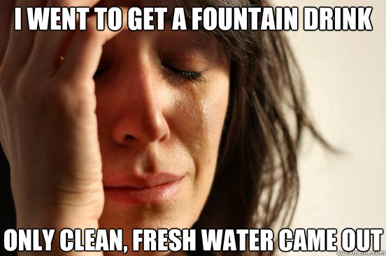 i went to get a fountain drink only clean fresh water came  - First World Problems