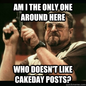 am i the only one around here who doesnt like cakeday posts - Am I The Only One Round Here