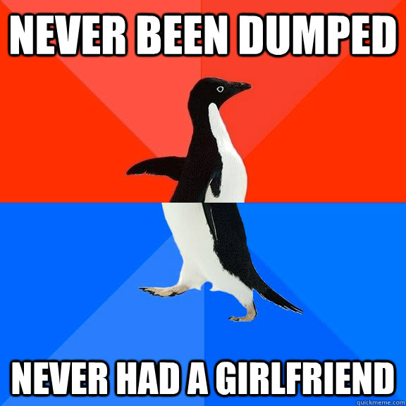 never been dumped never had a girlfriend - Socially Awesome Awkward Penguin