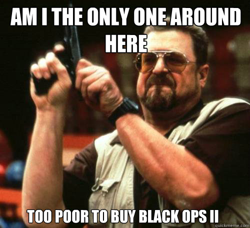 am i the only one around here too poor to buy black ops ii - Am i the only one