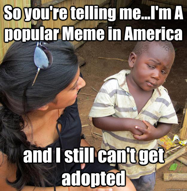 so youre telling meim a popular meme in america and i s - 3rd World Skeptical Child