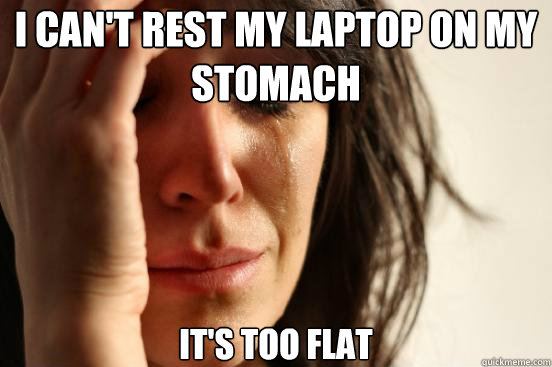 i cant rest my laptop on my stomach its too flat  - First World Problems