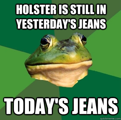 holster is still in yesterdays jeans todays jeans - Foul Bachelor Frog