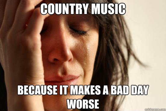 country music because it makes a bad day worse - First World Problems