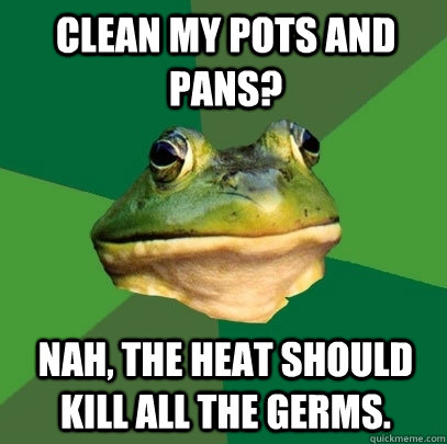 clean my pots and pans nah the heat should kill all the ge - Foul Bachelor Frog