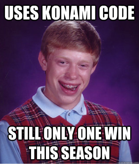 uses konami code still only one win this season - Bad Luck Brian
