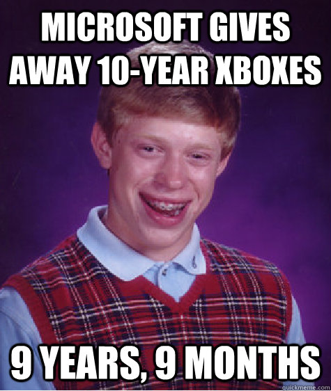 microsoft gives away 10year xboxes 9 years 9 months - Bad Luck Brian