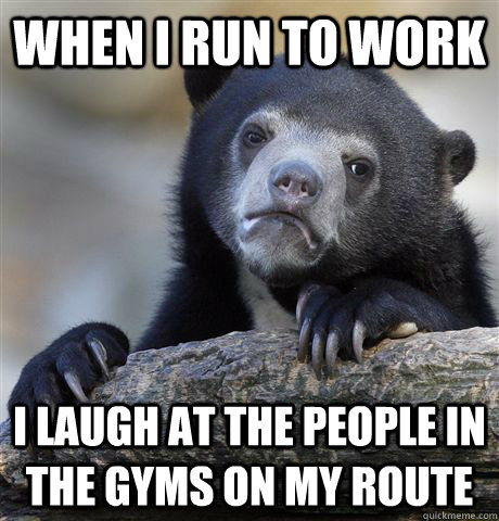 when i run to work i laugh at the people in the gyms on my r - Confession Bear