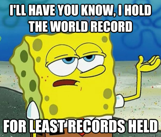 ill have you know i hold the world record for least recor - Tough Spongebob