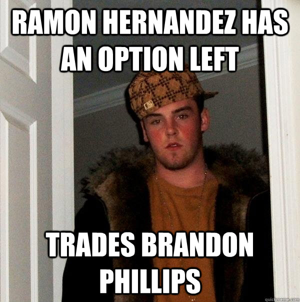ramon hernandez has an option left trades brandon phillips - Scumbag Steve