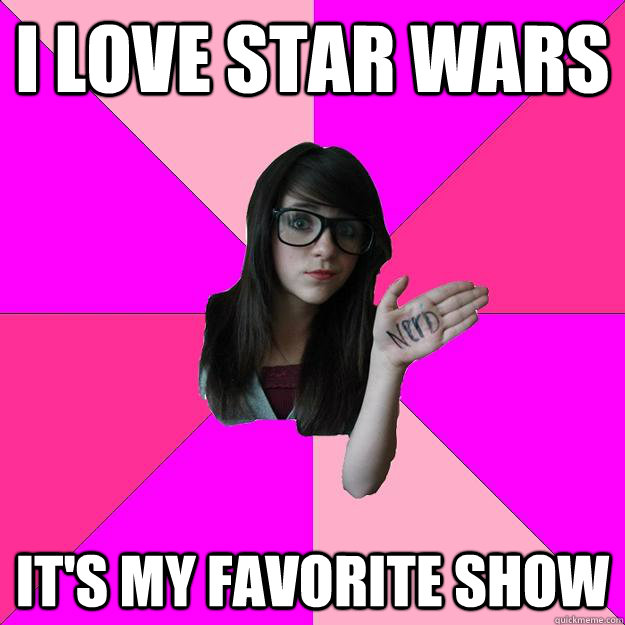 i love star wars its my favorite show - Idiot Nerd Girl
