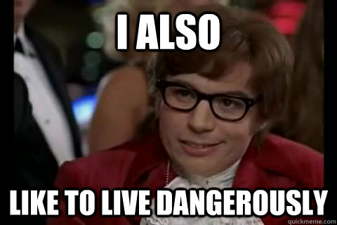 i also like to live dangerously -
