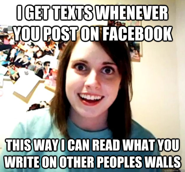 i get texts whenever you post on facebook this way i can rea - Overly Attached Girlfriend
