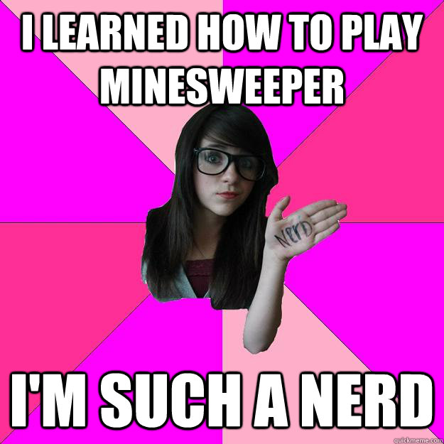 i learned how to play minesweeper im such a nerd - Idiot Nerd Girl