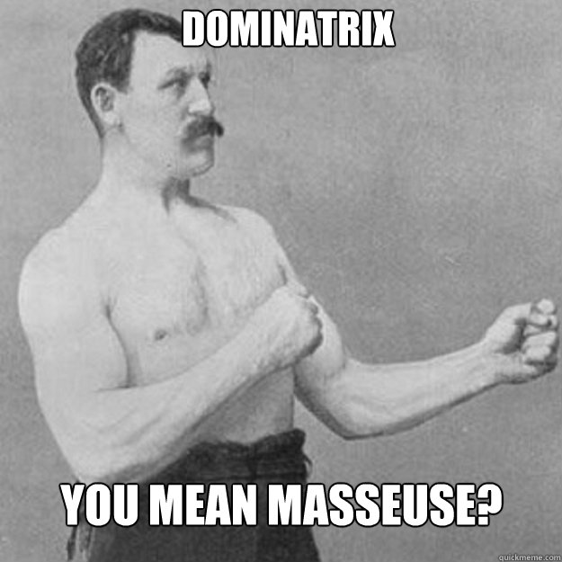 dominatrix you mean masseuse - overly manly man