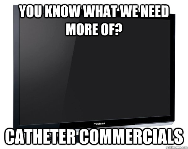 you know what we need more of catheter commercials - Scumbag Television