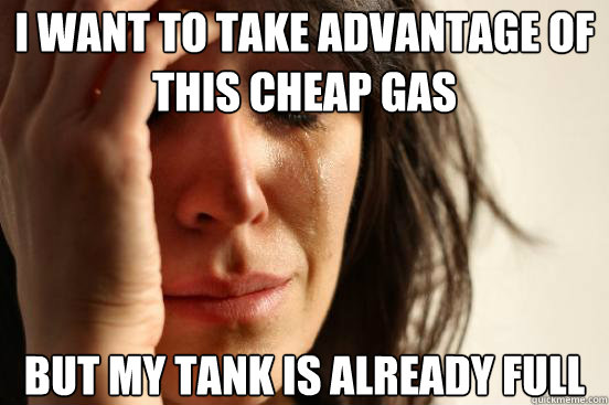 i want to take advantage of this cheap gas but my tank is al - First World Problems