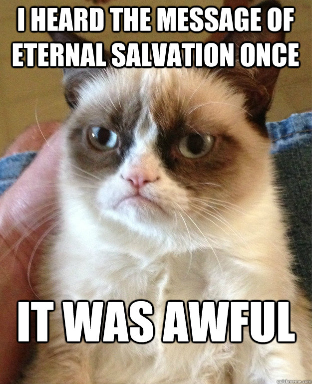 i heard the message of eternal salvation once it was awful - Grumpy Cat