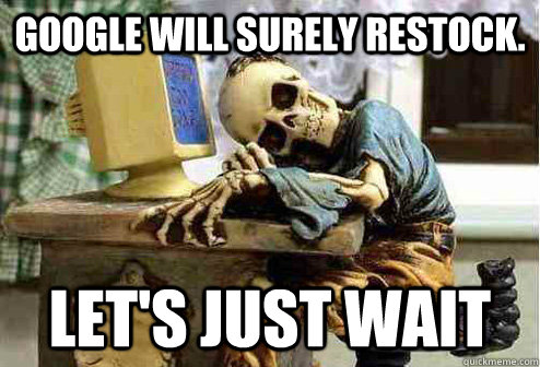 google will surely restock lets just wait - OP will surely deliver