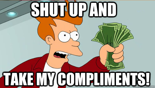 shut up and take my compliments - Fry shut up and take my money credit card