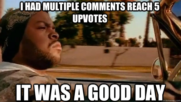 i had multiple comments reach 5 upvotes it was a good day - It was a good day