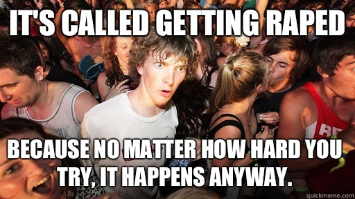 Its called getting raped Because no matter how hard you try  - Sudden Clarity Clarence