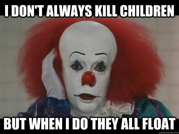 i dont always kill children but when i do they all float - The Most Interesting Pennywise