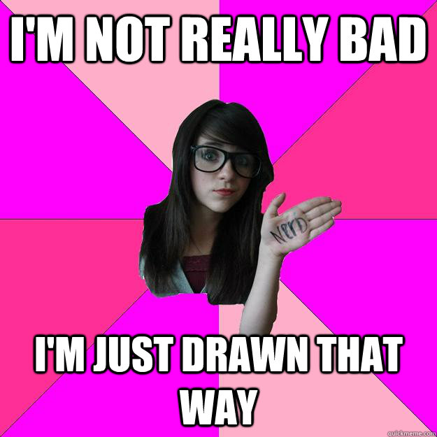 im not really bad im just drawn that way - Idiot Nerd Girl