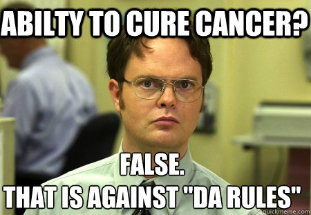 abilty to cure cancer false that is against da rules - Schrute