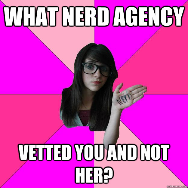 what nerd agency vetted you and not her - Idiot Nerd Girl