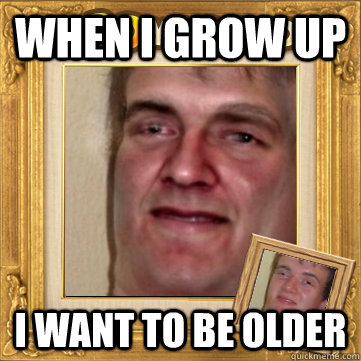 when i grow up i want to be older - 10man