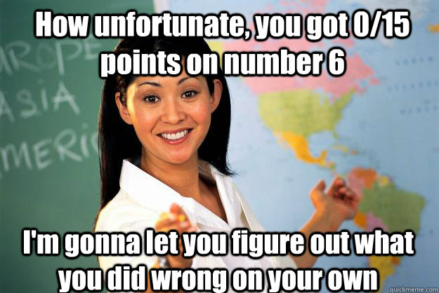 how unfortunate you got 015 points on number 6 im gonna l - Unhelpful High School Teacher
