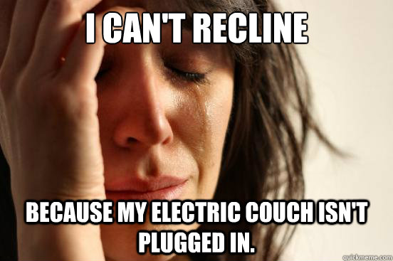 i cant recline because my electric couch isnt plugged in - First World Problems