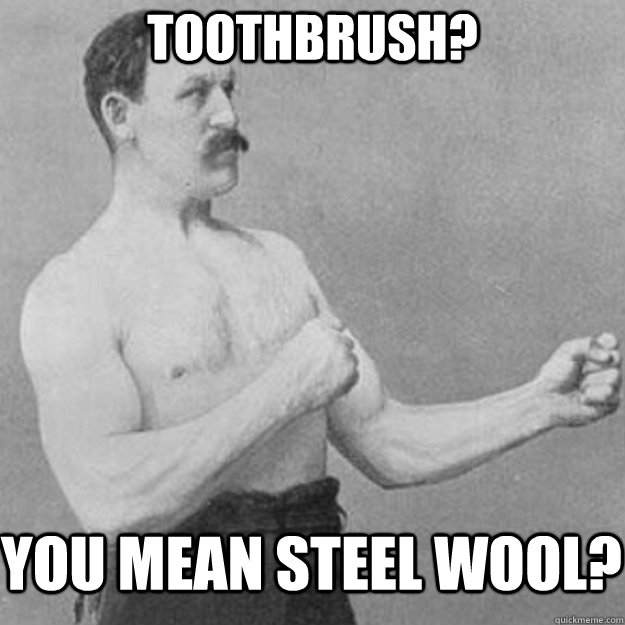 toothbrush you mean steel wool - overly manly man